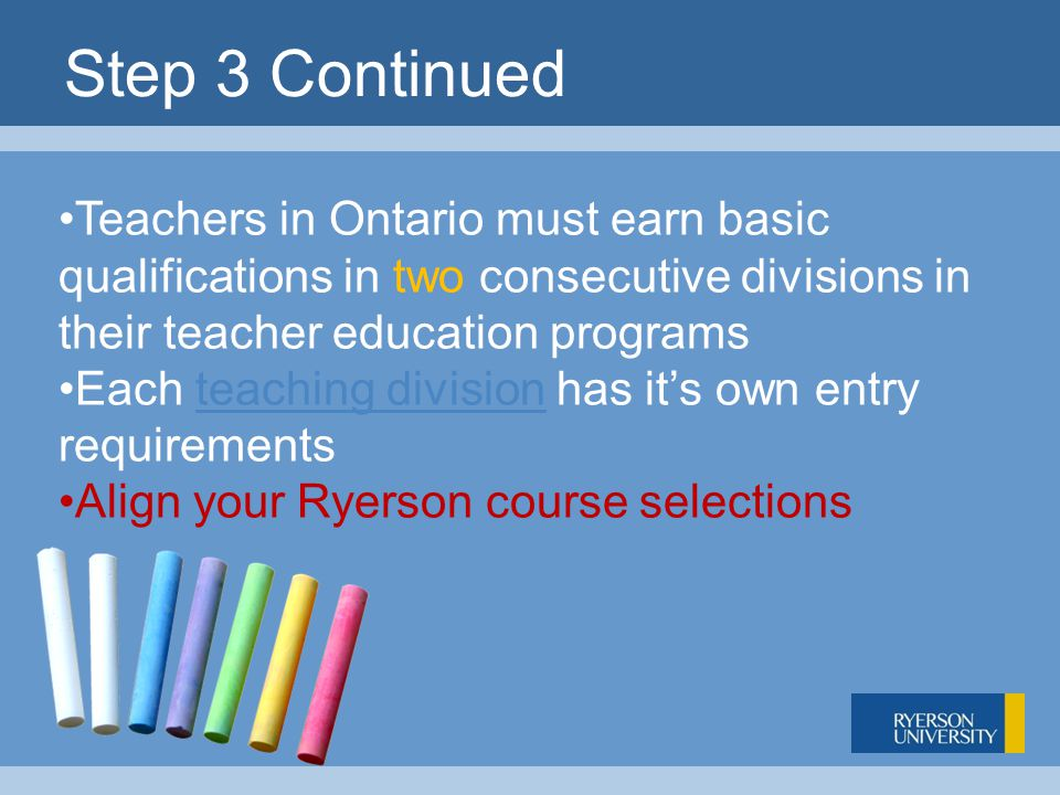 Step 3 Continued Teachers in Ontario must earn basic qualifications in two consecutive divisions in their teacher education programs Each teaching division has it's own entry requirementsteaching division Align your Ryerson course selections