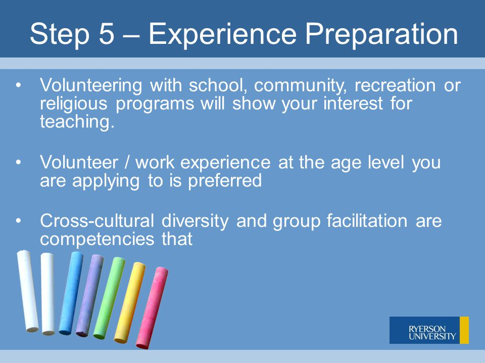 Step 5 – Experience Preparation Volunteering with school, community, recreation or religious programs will show your interest for teaching.