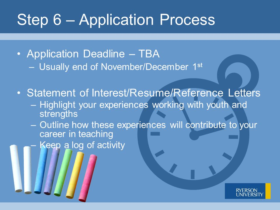 Step 6 – Application Process Application Deadline – TBA –Usually end of November/December 1 st Statement of Interest/Resume/Reference Letters –Highlight your experiences working with youth and strengths –Outline how these experiences will contribute to your career in teaching –Keep a log of activity
