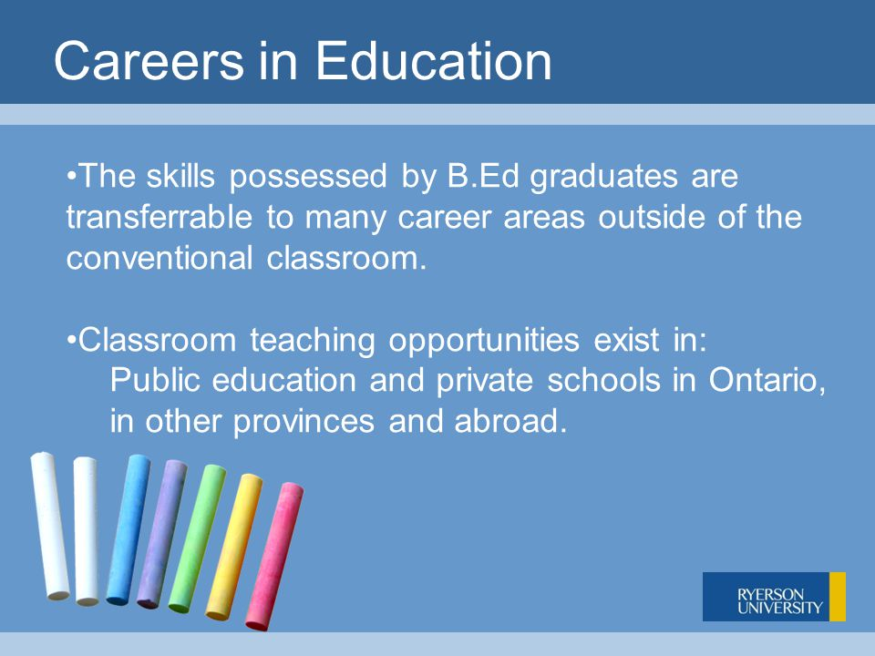 Careers in Education The skills possessed by B.Ed graduates are transferrable to many career areas outside of the conventional classroom.