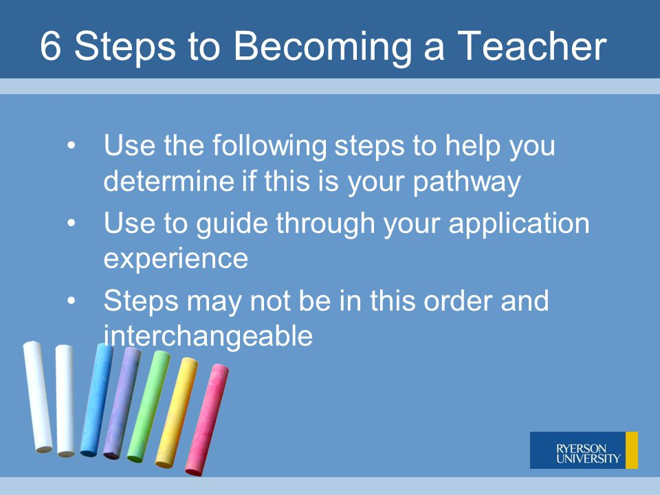 6 Steps to Becoming a Teacher Use the following steps to help you determine if this is your pathway Use to guide through your application experience Steps may not be in this order and interchangeable
