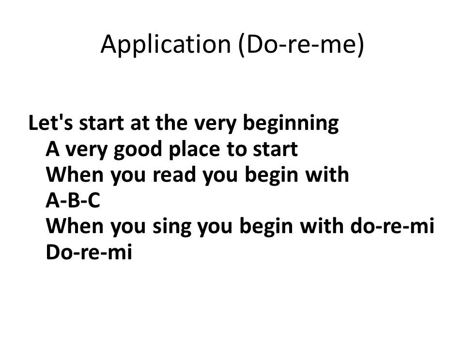 Application (Do-re-me) Let s start at the very beginning A very good place to start When you read you begin with A-B-C When you sing you begin with do-re-mi Do-re-mi