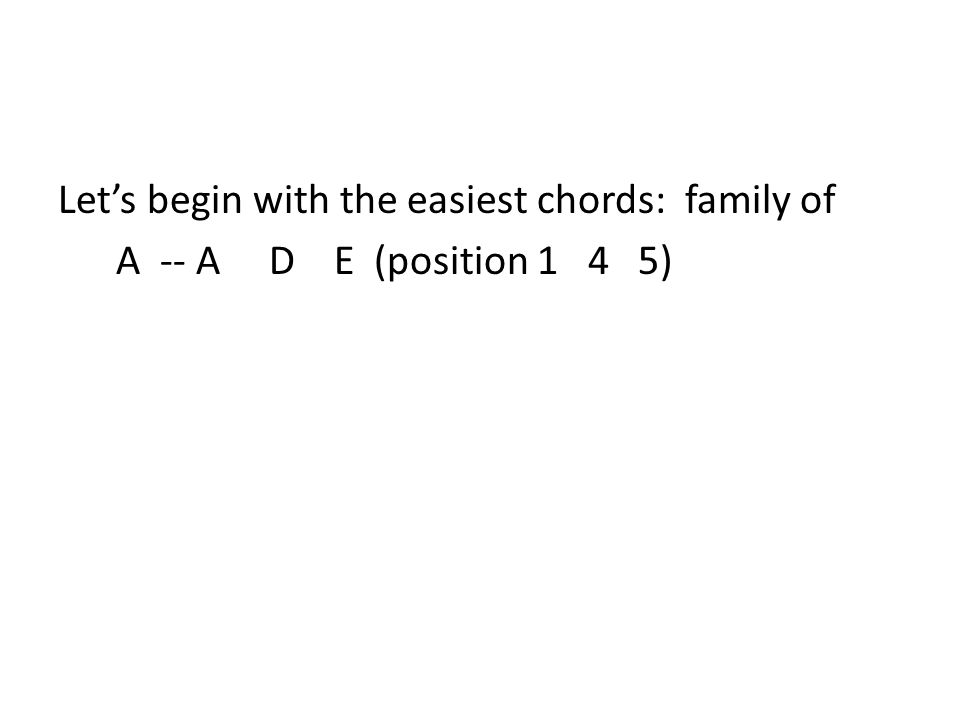 Let's begin with the easiest chords: family of A -- A D E (position 1 4 5)