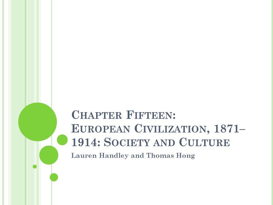 C HAPTER F IFTEEN : E UROPEAN C IVILIZATION, 1871– 1914: S OCIETY AND C ULTURE Lauren Handley and Thomas Hong