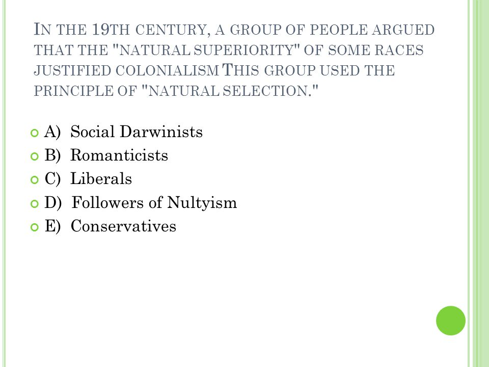 I N THE 19 TH CENTURY, A GROUP OF PEOPLE ARGUED THAT THE NATURAL SUPERIORITY OF SOME RACES JUSTIFIED COLONIALISM T HIS GROUP USED THE PRINCIPLE OF NATURAL SELECTION. A) Social Darwinists B) Romanticists C) Liberals D) Followers of Nultyism E) Conservatives