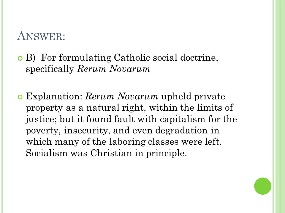 A NSWER : B) For formulating Catholic social doctrine, specifically Rerum Novarum Explanation: Rerum Novarum upheld private property as a natural right, within the limits of justice; but it found fault with capitalism for the poverty, insecurity, and even degradation in which many of the laboring classes were left.