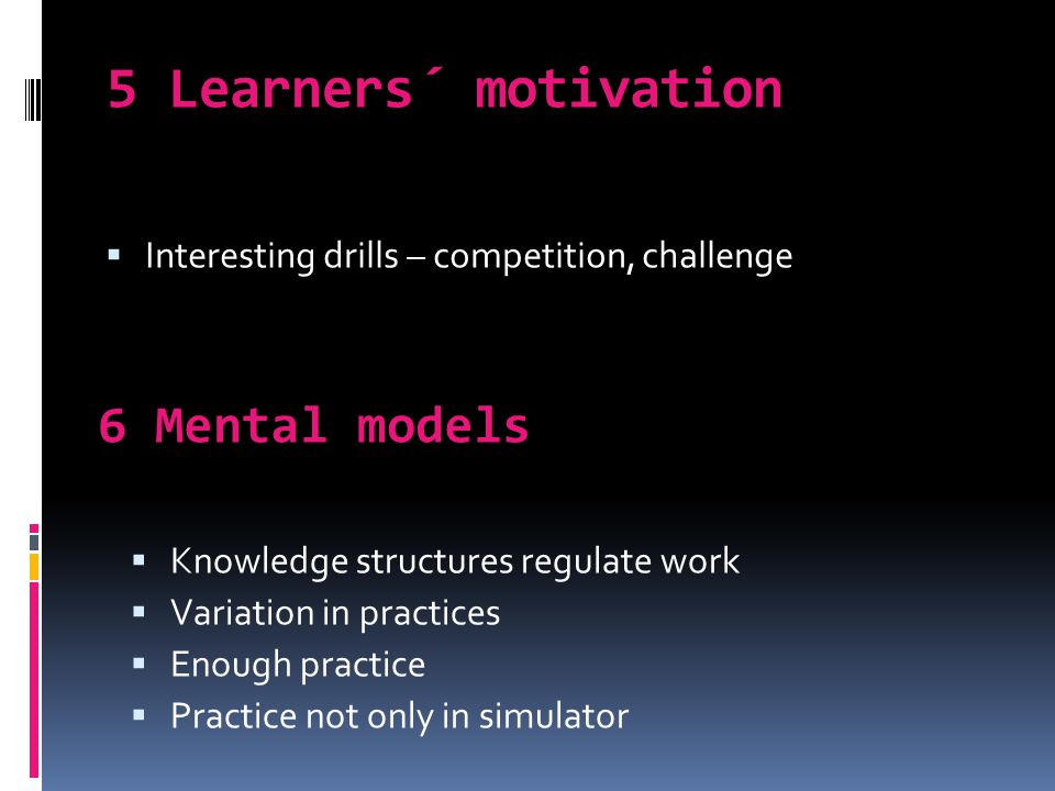 5 Learners´ motivation 6 Mental models  Knowledge structures regulate work  Variation in practices  Enough practice  Practice not only in simulator  Interesting drills – competition, challenge