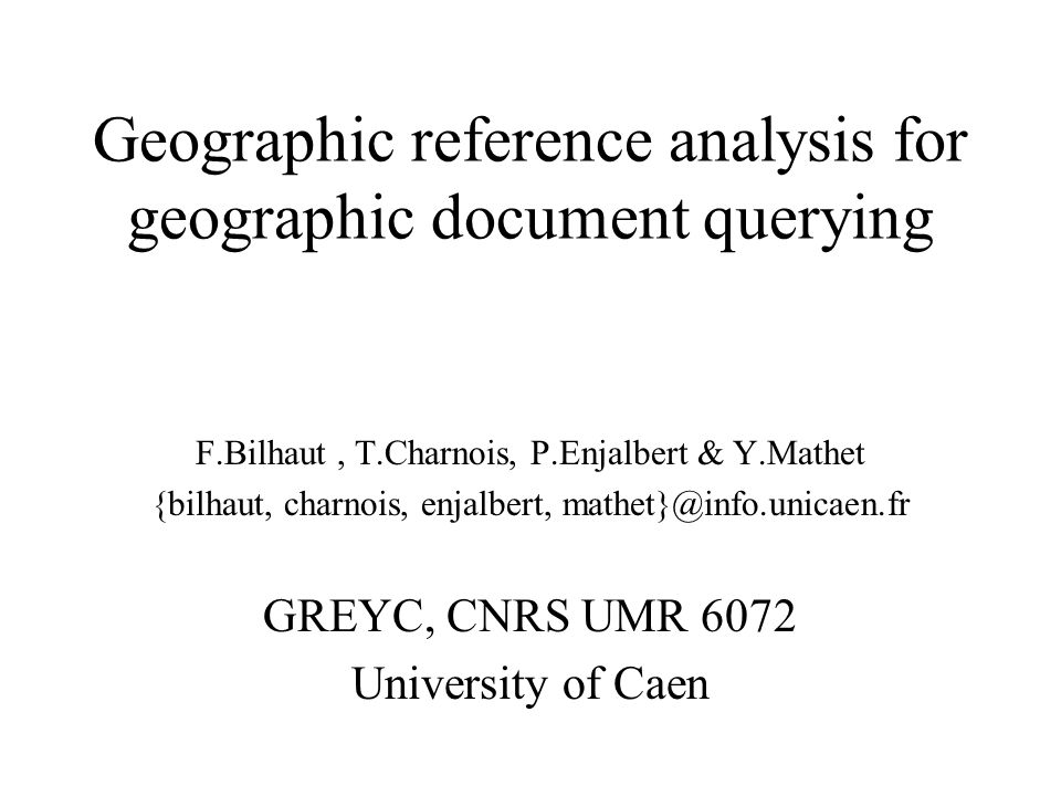 Geographic reference analysis for geographic document querying F.Bilhaut, T.Charnois, P.Enjalbert & Y.Mathet {bilhaut, charnois, enjalbert, mathet}@in