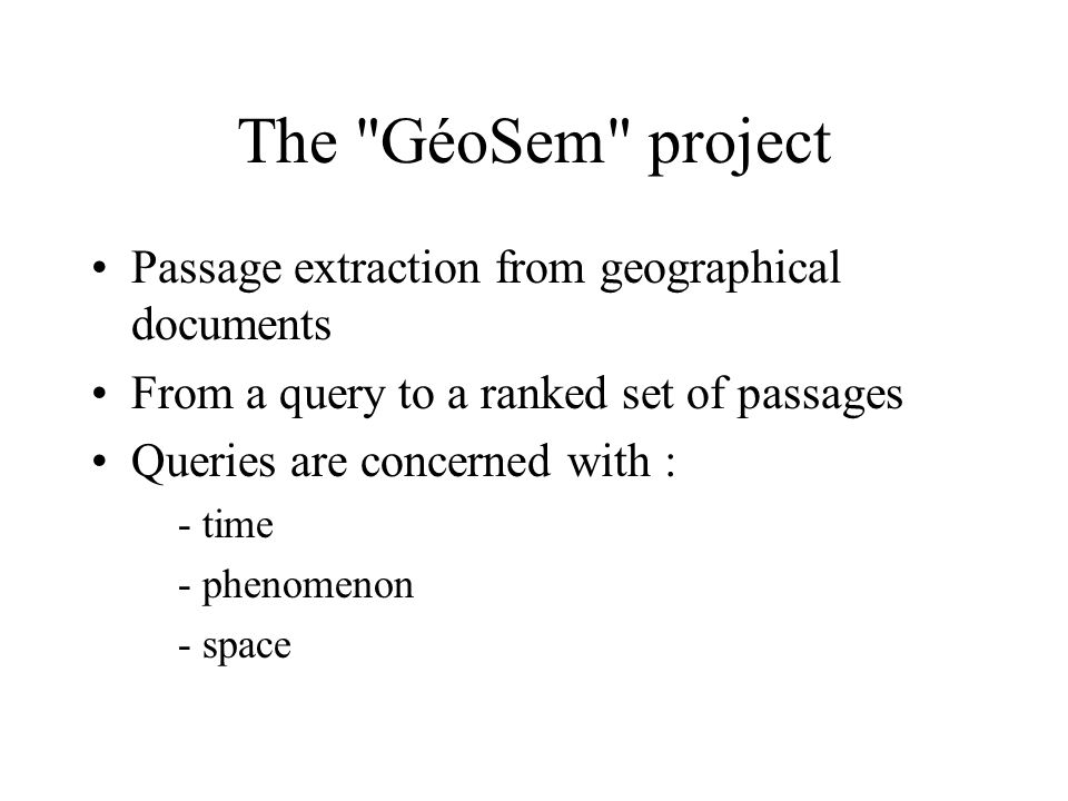 The GéoSem project Passage extraction from geographical documents From a query to a ranked set of passages Queries are concerned with : - time - phenomenon - space