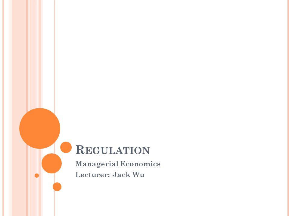 R EGULATION Managerial Economics Lecturer: Jack Wu