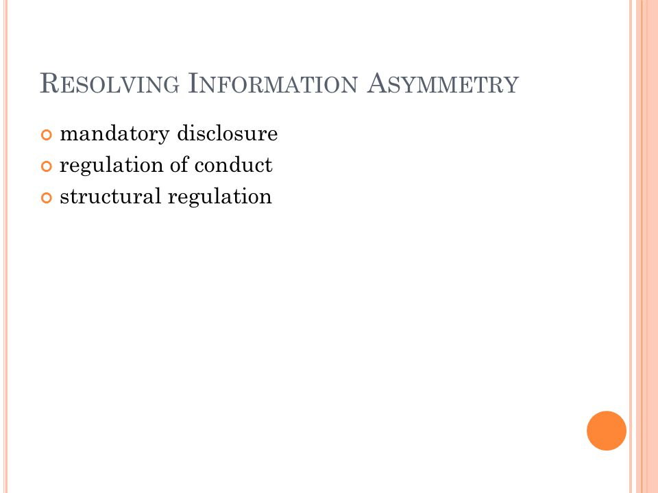 R ESOLVING I NFORMATION A SYMMETRY mandatory disclosure regulation of conduct structural regulation