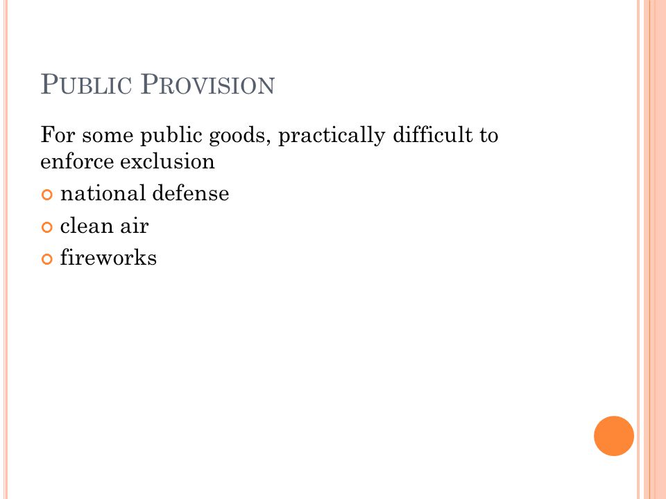 P UBLIC P ROVISION For some public goods, practically difficult to enforce exclusion national defense clean air fireworks