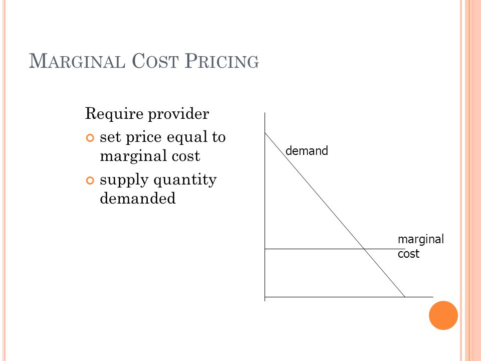 M ARGINAL C OST P RICING Require provider set price equal to marginal cost supply quantity demanded demand marginal cost