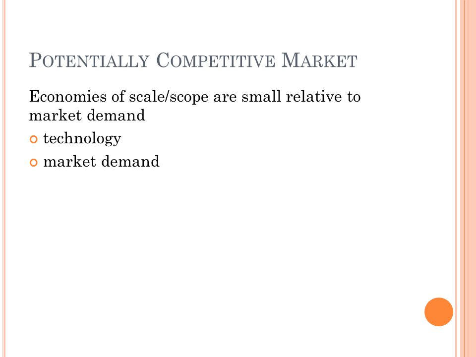 P OTENTIALLY C OMPETITIVE M ARKET Economies of scale/scope are small relative to market demand technology market demand