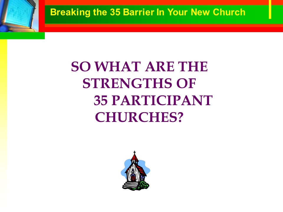 SO WHAT ARE THE STRENGTHS OF 35 PARTICIPANT CHURCHES Breaking the 35 Barrier In Your New Church