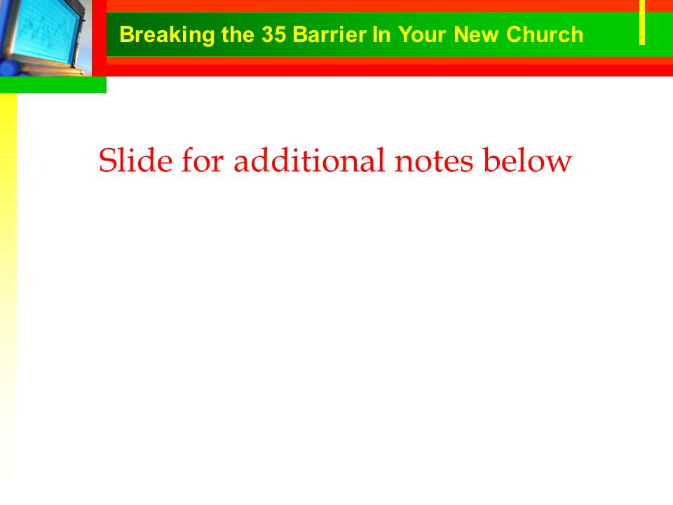 Slide for additional notes below Breaking the 35 Barrier In Your New Church