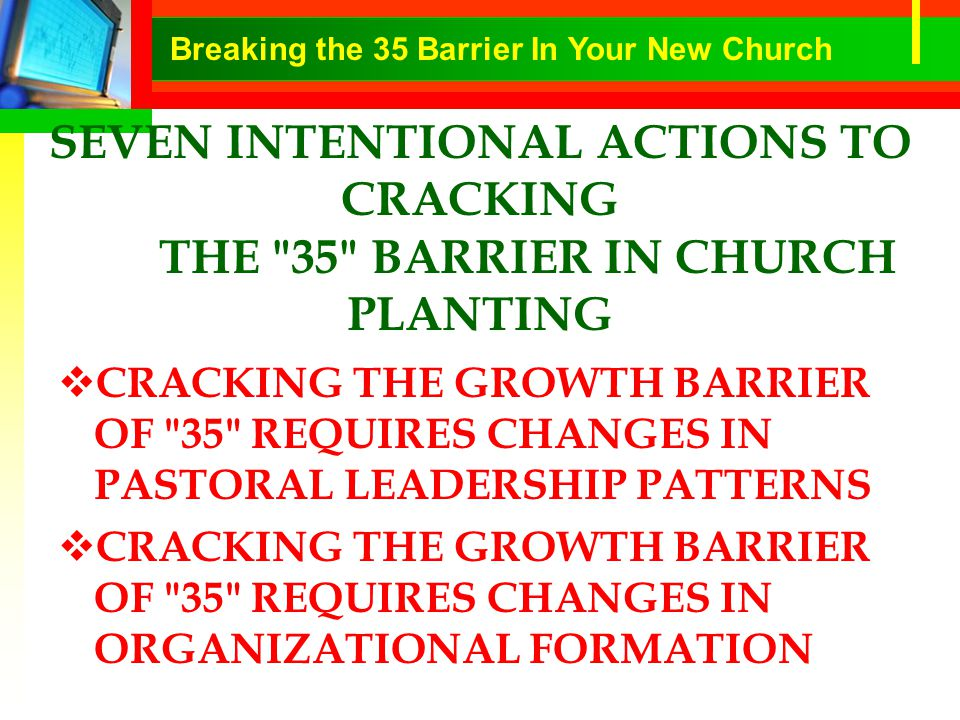 SEVEN INTENTIONAL ACTIONS TO CRACKING THE 35 BARRIER IN CHURCH PLANTING  CRACKING THE GROWTH BARRIER OF 35 REQUIRES CHANGES IN PASTORAL LEADERSHIP PATTERNS  CRACKING THE GROWTH BARRIER OF 35 REQUIRES CHANGES IN ORGANIZATIONAL FORMATION Breaking the 35 Barrier In Your New Church