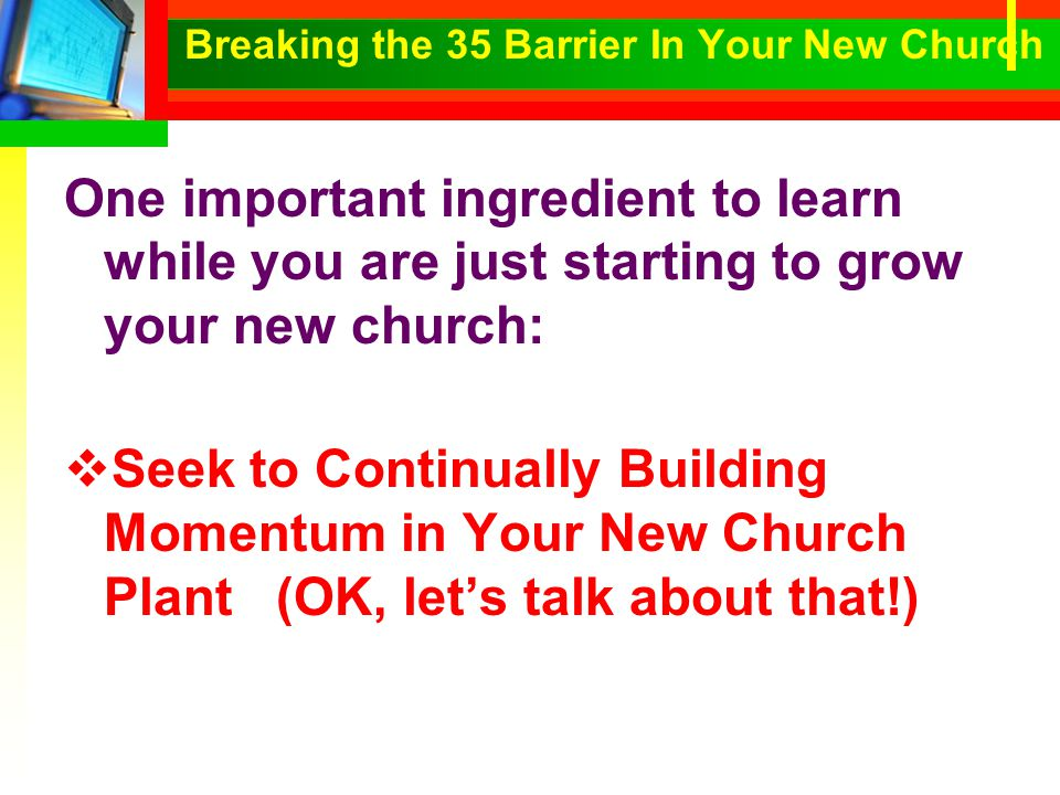 One important ingredient to learn while you are just starting to grow your new church:  Seek to Continually Building Momentum in Your New Church Plant(OK, let's talk about that!)