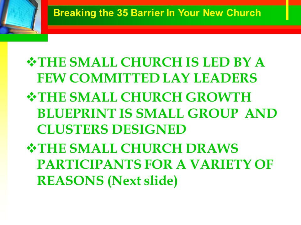  THE SMALL CHURCH IS LED BY A FEW COMMITTED LAY LEADERS  THE SMALL CHURCH GROWTH BLUEPRINT IS SMALL GROUP AND CLUSTERS DESIGNED  THE SMALL CHURCH DRAWS PARTICIPANTS FOR A VARIETY OF REASONS (Next slide) Breaking the 35 Barrier In Your New Church