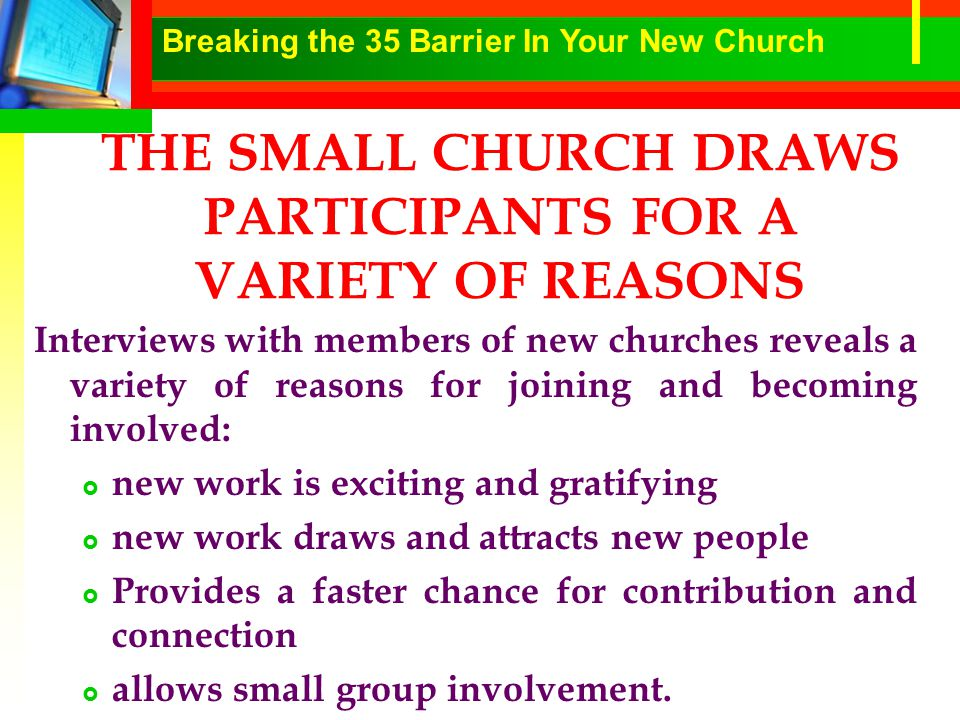 THE SMALL CHURCH DRAWS PARTICIPANTS FOR A VARIETY OF REASONS Interviews with members of new churches reveals a variety of reasons for joining and becoming involved:  new work is exciting and gratifying  new work draws and attracts new people  Provides a faster chance for contribution and connection  allows small group involvement.