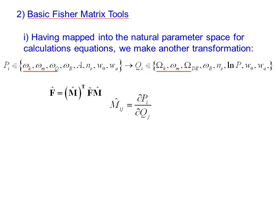 i) Having mapped into the natural parameter space for calculations equations, we make another transformation: 2) Basic Fisher Matrix Tools