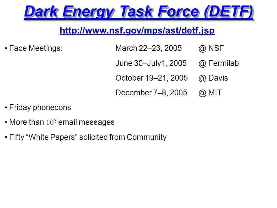 Dark Energy Task Force (DETF) Face Meetings:March 22–23, 2005 @ NSF June 30–July1, 2005 @ Fermilab October 19–21, 2005 @ Davis December 7–8, 2005 @ MIT Friday phonecons More than   email messages Fifty White Papers solicited from Community http://www.nsf.gov/mps/ast/detf.jsp