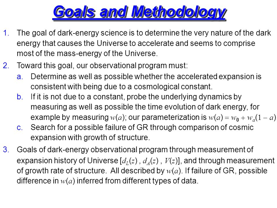 Goals and Methodology 1.The goal of dark-energy science is to determine the very nature of the dark energy that causes the Universe to accelerate and