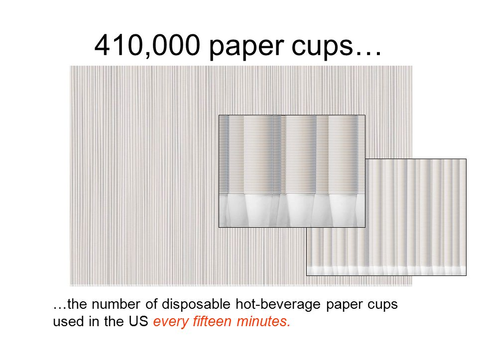 410,000 paper cups… …the number of disposable hot-beverage paper cups used in the US every fifteen minutes.