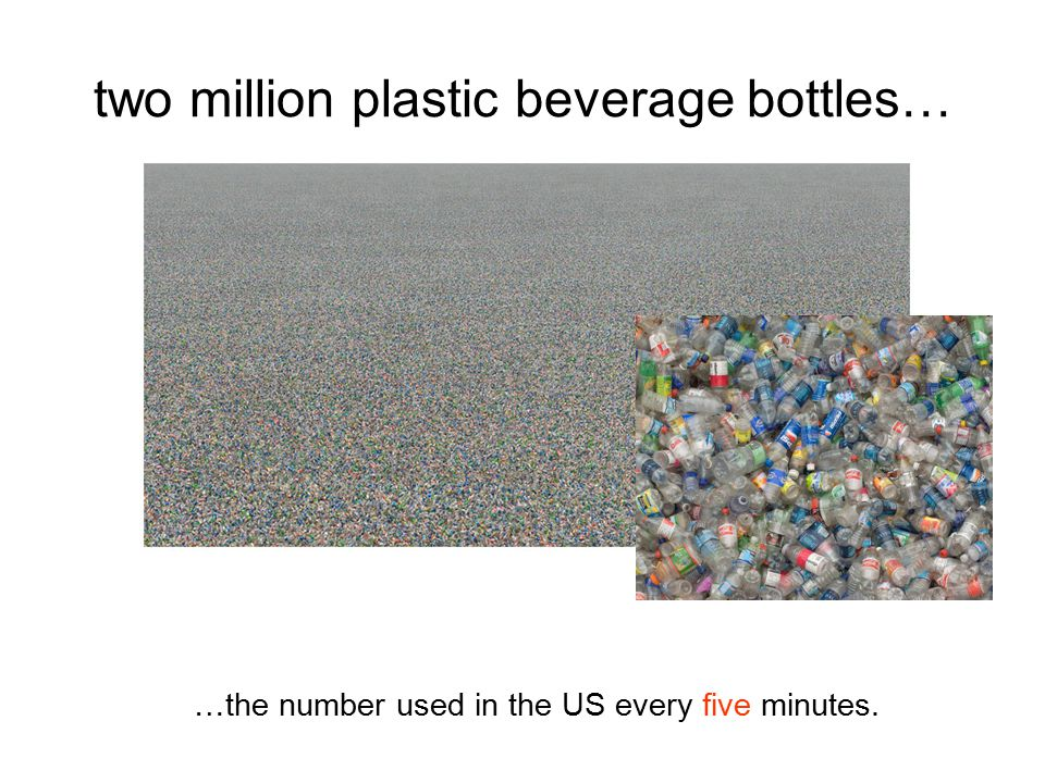 two million plastic beverage bottles… …the number used in the US every five minutes.