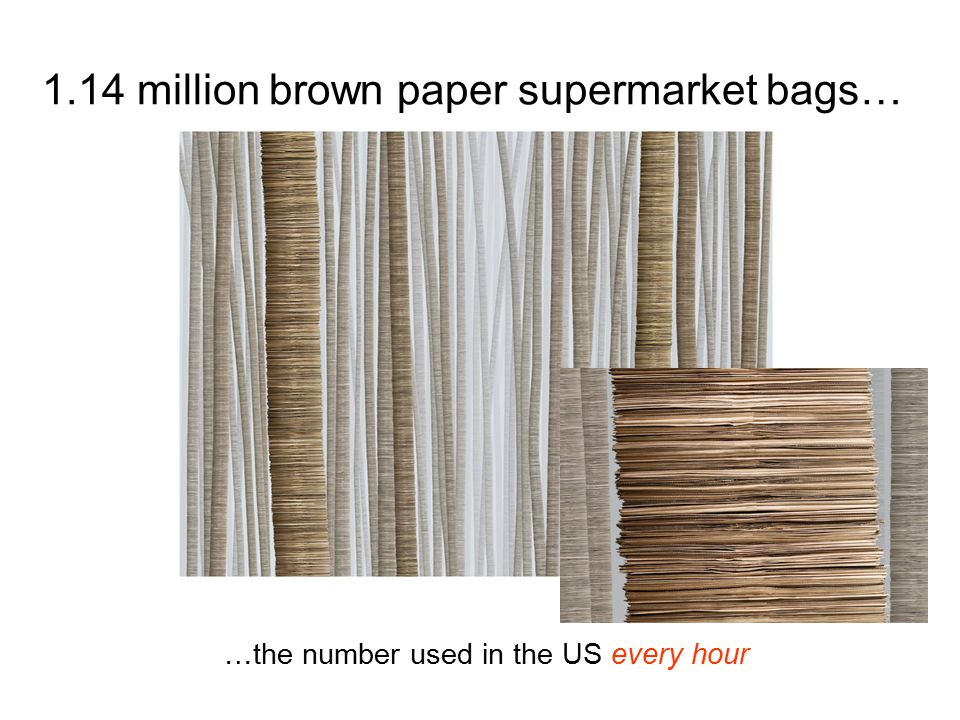 1.14 million brown paper supermarket bags… …the number used in the US every hour