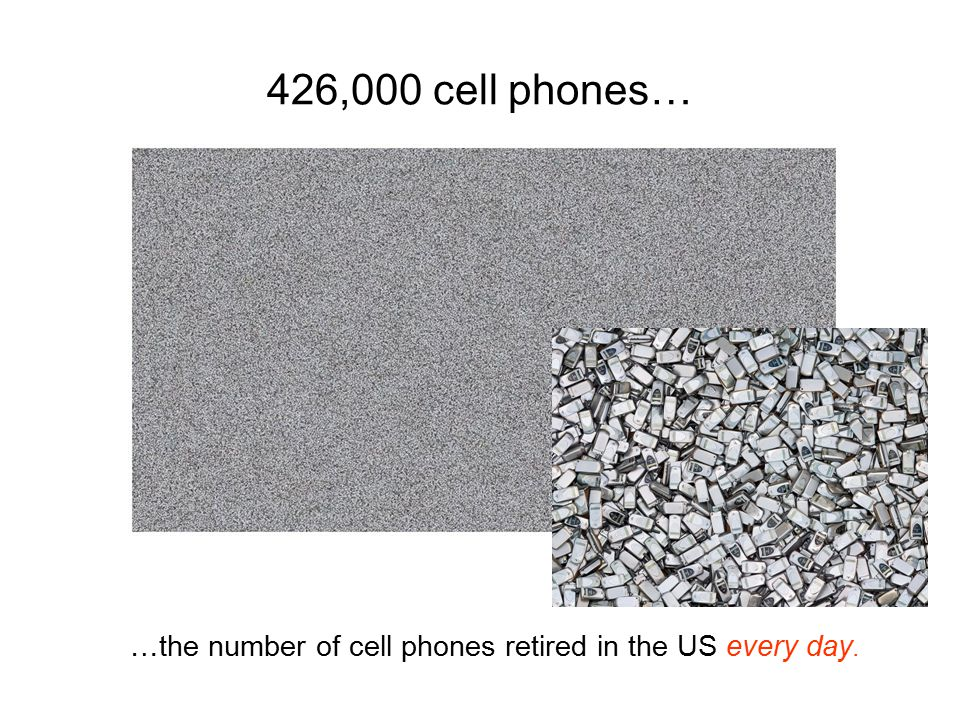 426,000 cell phones… …the number of cell phones retired in the US every day.