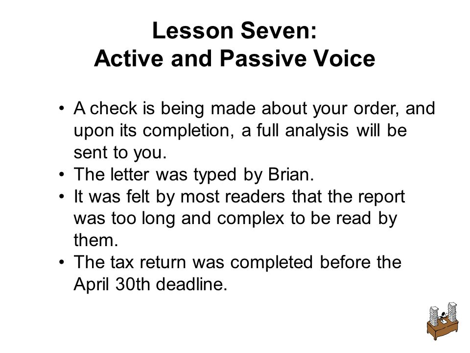 Lesson Seven: Active and Passive Voice A check is being made about your order, and upon its completion, a full analysis will be sent to you.
