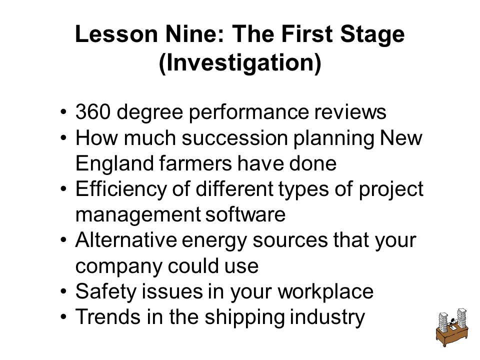 Lesson Nine: The First Stage (Investigation) 360 degree performance reviews How much succession planning New England farmers have done Efficiency of different types of project management software Alternative energy sources that your company could use Safety issues in your workplace Trends in the shipping industry