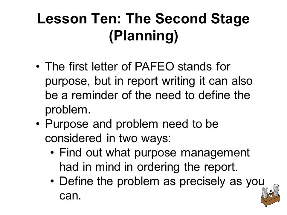 Lesson Ten: The Second Stage (Planning) The first letter of PAFEO stands for purpose, but in report writing it can also be a reminder of the need to define the problem.