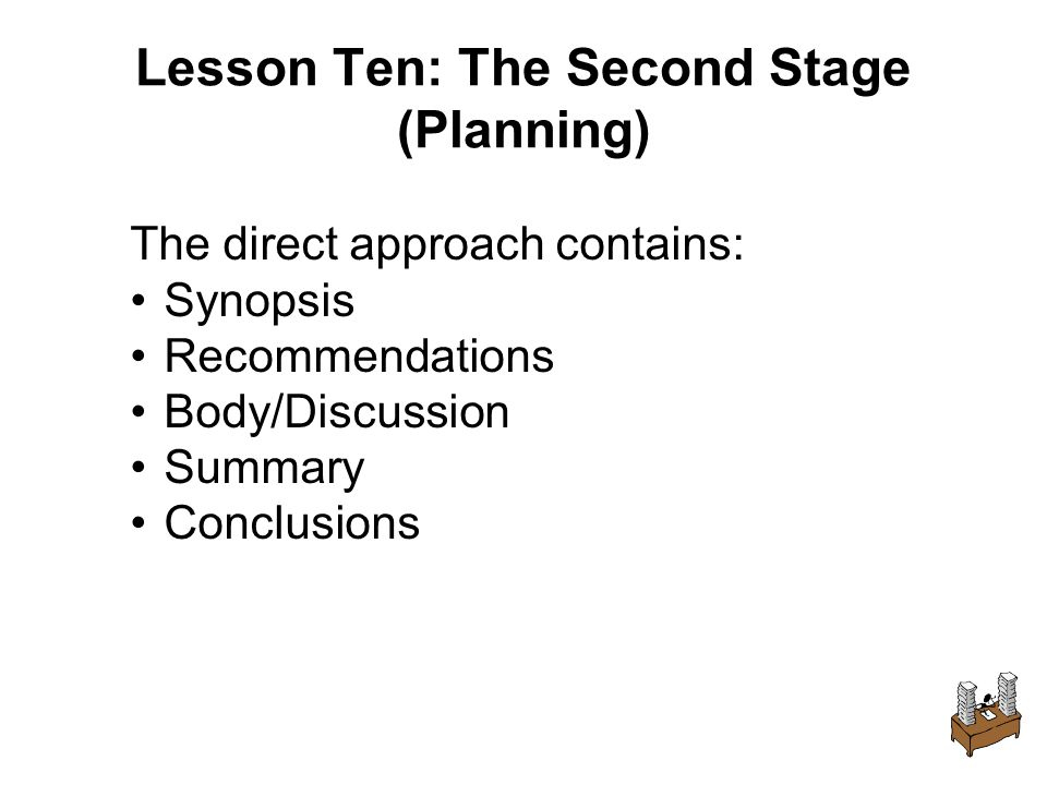 Lesson Ten: The Second Stage (Planning) The direct approach contains: Synopsis Recommendations Body/Discussion Summary Conclusions
