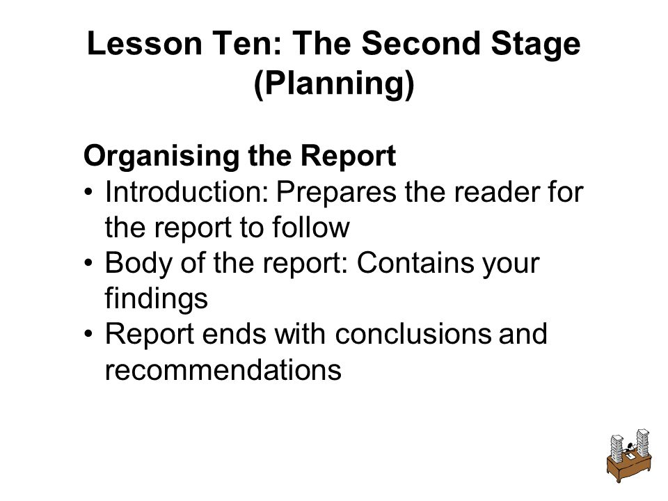 Lesson Ten: The Second Stage (Planning) Organising the Report Introduction: Prepares the reader for the report to follow Body of the report: Contains your findings Report ends with conclusions and recommendations
