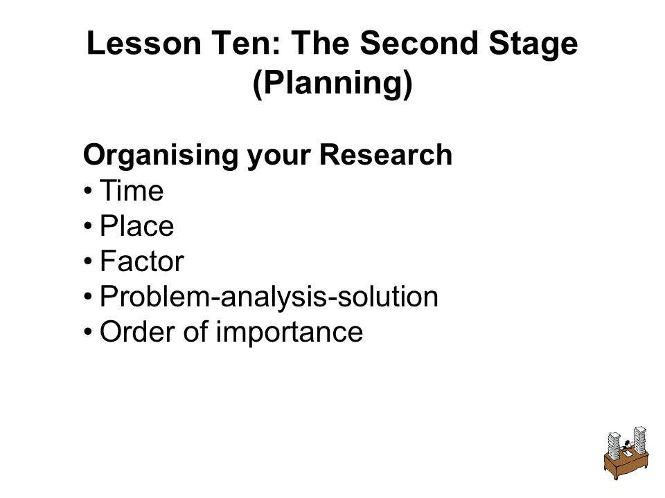 Lesson Ten: The Second Stage (Planning) Organising your Research Time Place Factor Problem-analysis-solution Order of importance
