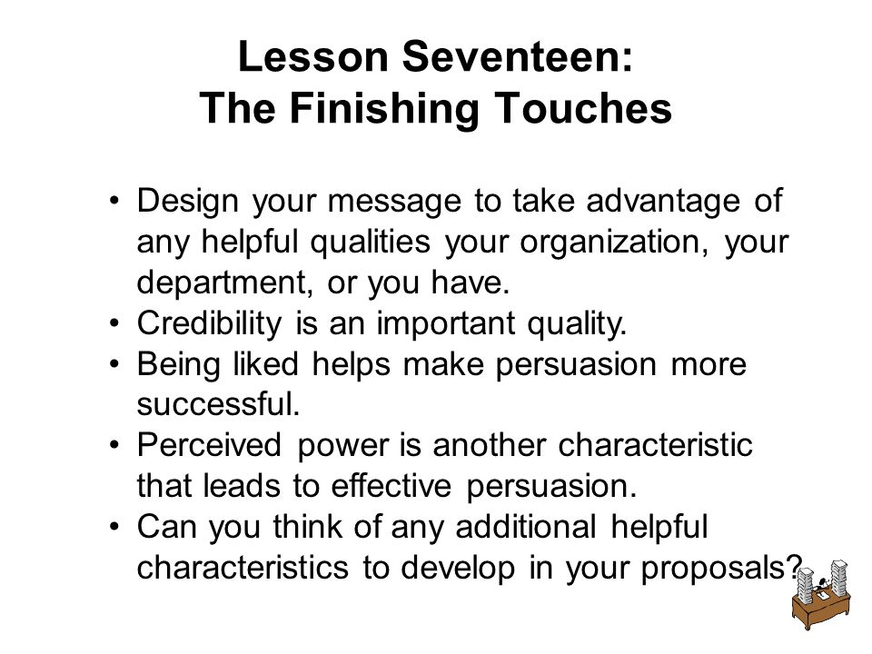Lesson Seventeen: The Finishing Touches Design your message to take advantage of any helpful qualities your organization, your department, or you have.