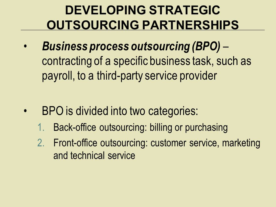 DEVELOPING STRATEGIC OUTSOURCING PARTNERSHIPS Business process outsourcing (BPO) – contracting of a specific business task, such as payroll, to a thir