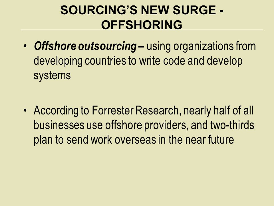 SOURCING'S NEW SURGE - OFFSHORING Offshore outsourcing – using organizations from developing countries to write code and develop systems According to
