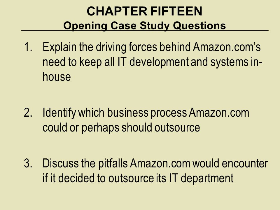 CHAPTER FIFTEEN Opening Case Study Questions 1.Explain the driving forces behind Amazon.com's need to keep all IT development and systems in- house 2.