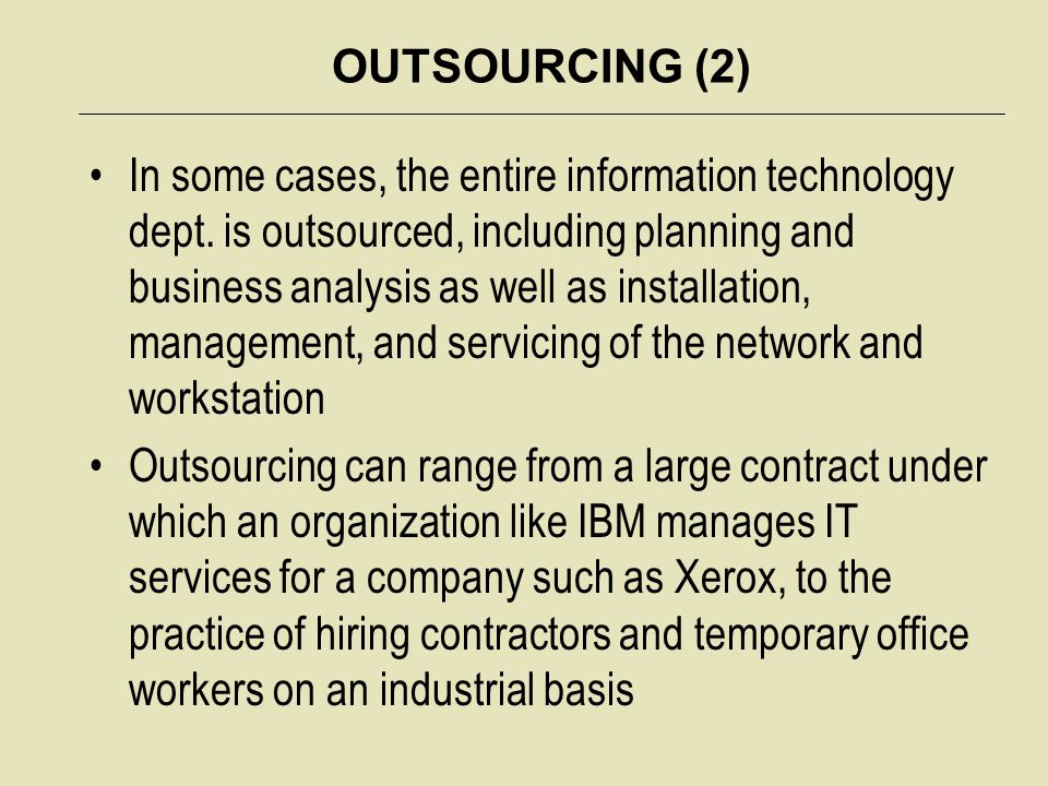 OUTSOURCING (2) In some cases, the entire information technology dept. is outsourced, including planning and business analysis as well as installation