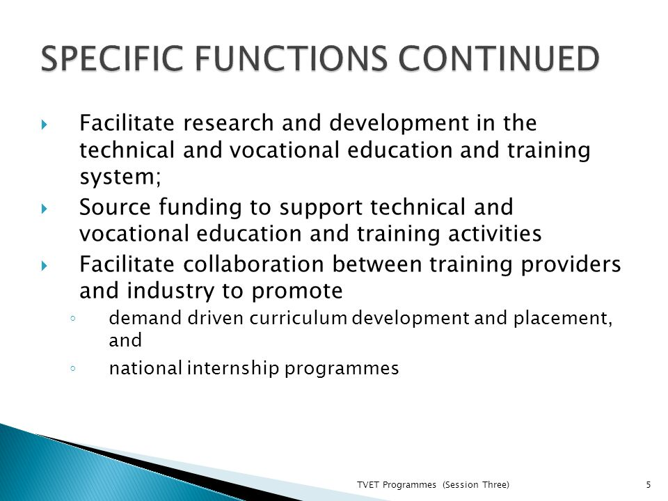  Facilitate research and development in the technical and vocational education and training system;  Source funding to support technical and vocational education and training activities  Facilitate collaboration between training providers and industry to promote ◦ demand driven curriculum development and placement, and ◦ national internship programmes TVET Programmes (Session Three)5