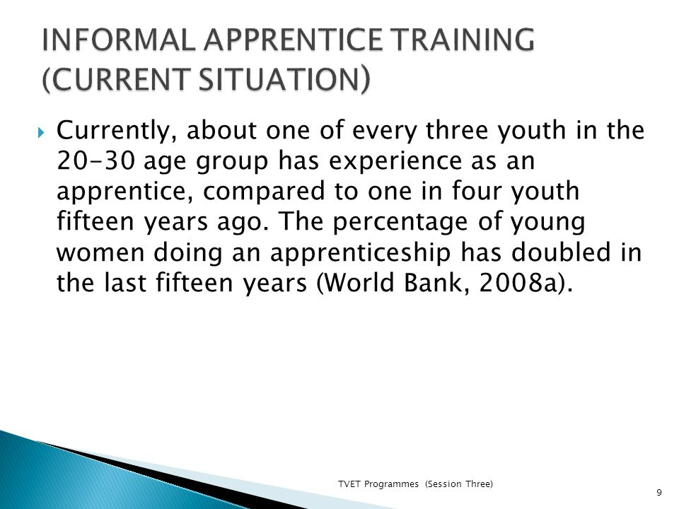TVET Programmes (Session Three) 9  Currently, about one of every three youth in the 20-30 age group has experience as an apprentice, compared to one in four youth fifteen years ago.