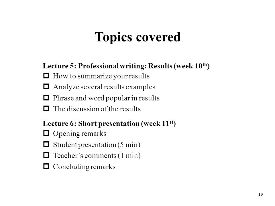 10 Lecture 5: Professional writing: Results (week 10 th )  How to summarize your results  Analyze several results examples  Phrase and word popular in results  The discussion of the results Lecture 6: Short presentation (week 11 st )  Opening remarks  Student presentation (5 min)  Teacher's comments (1 min)  Concluding remarks Topics covered