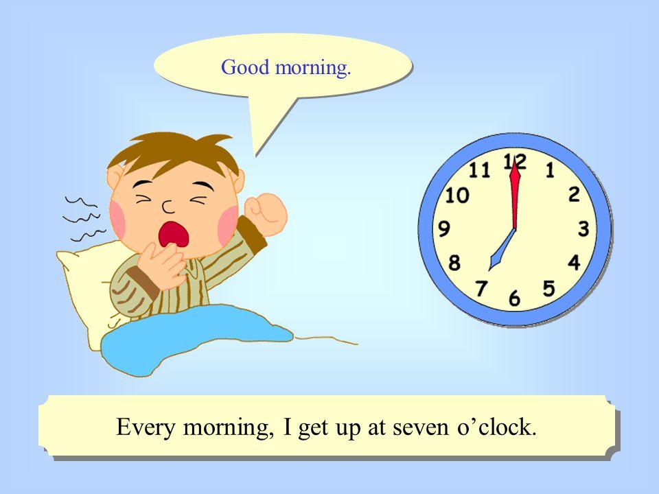Good morning. Every morning, I get up at seven o'clock.