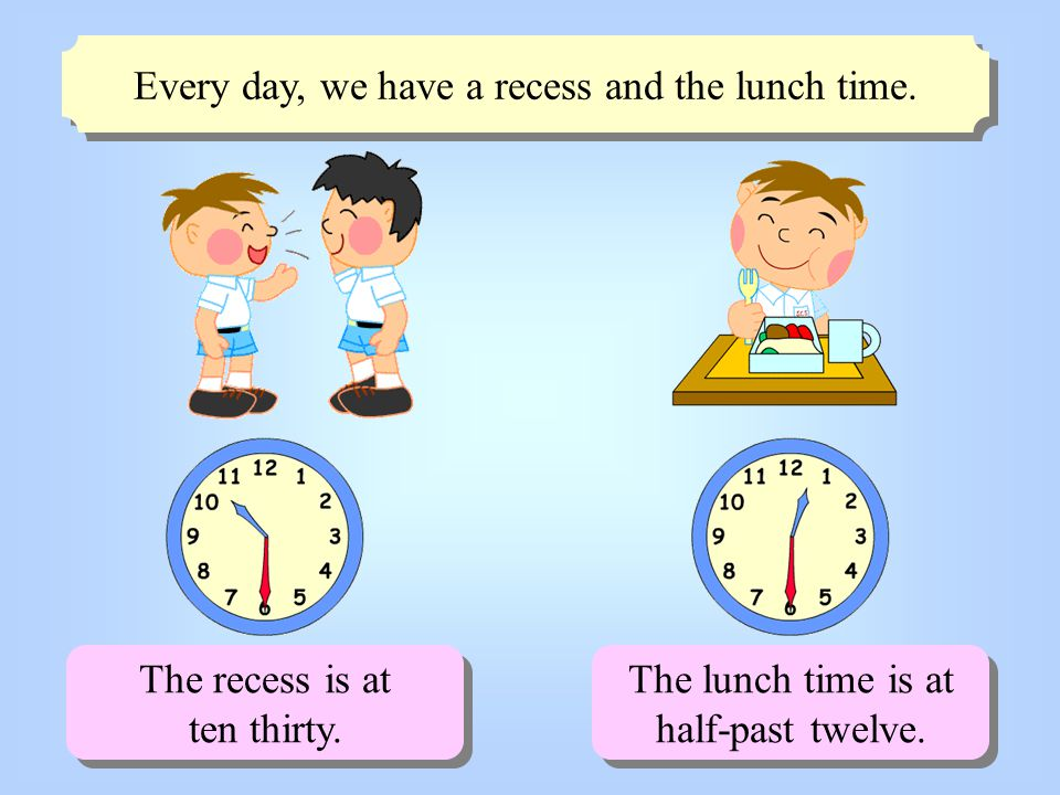 Every day, we have a recess and the lunch time.The recess is at ten thirty.