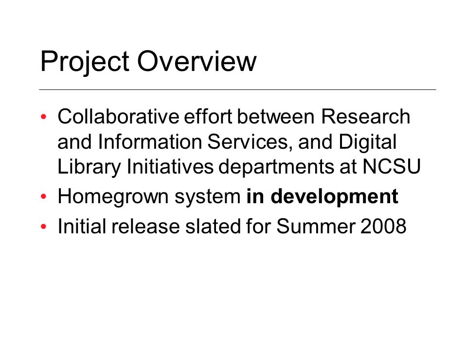 Project Overview Collaborative effort between Research and Information Services, and Digital Library Initiatives departments at NCSU Homegrown system in development Initial release slated for Summer 2008