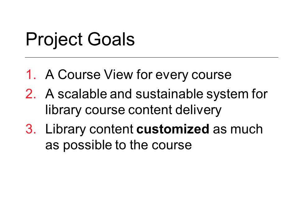 Project Goals 1.A Course View for every course 2.A scalable and sustainable system for library course content delivery 3.Library content customized as much as possible to the course