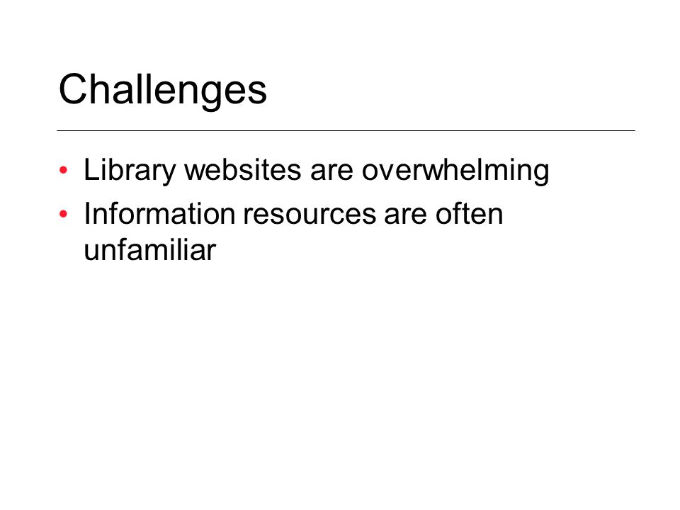 Challenges Library websites are overwhelming Information resources are often unfamiliar